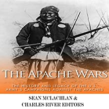 The Apache Wars: The History and Legacy of the U.S. Army's Campaigns Against the Apaches (       UNABRIDGED) by Charles River Editors, Sean McLachlan Narrated by Geremy