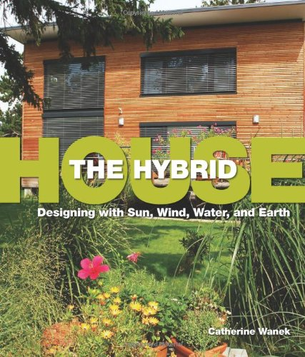 Hybrid House, The: Designing With Sun, Wind, Water, And Earth