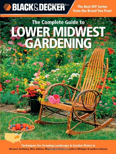The Complete Guide to Lower Midwest Gardening: Techniques for Flowers, Shrubs, Trees, Vegetables & Fruits in Missouri, Kentucky, Ohio, Indiana, ... Virginia, Southern Michigan (Black & Decker)