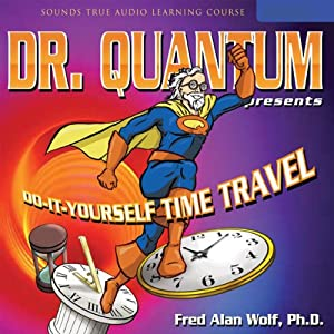 Dr. Quantum Presents: Do-It-Yourself Time Travel | [Fred Alan Wolf]