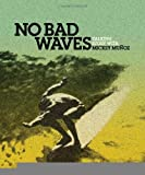 img - for No Bad Waves: Talking Story with Mickey Munoz [Hardcover] [2011] (Author) Mickey Munoz, Yvon Chouinard book / textbook / text book