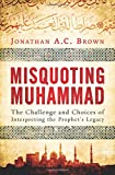 img - for Misquoting Muhammad: The Challenge and Choices of Interpreting the Prophet's Legacy book / textbook / text book