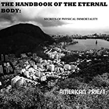 The Handbook of the Eternal Body: Secrets of Physical Immortality (       UNABRIDGED) by American Priest Narrated by American Priest