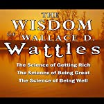 The Wisdom of Wallace D. Wattles: The Science of Getting Rich, the Science of Being Great & the Science of Being Well | Wallace D. Wattles