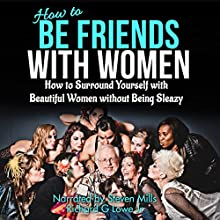 How to Be Friends with Women: How to Surround Yourself with Beautiful Women Without Being Sleazy Audiobook by Richard Lowe Jr Narrated by Steven Mills