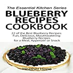Blueberry Recipes: 22 of the Best Blueberry Recipes: Fun, Delicious, Mouthwatering Blueberries Recipes for a Meal, Appetizer, or Snack: The Essential Kitchen Series, Book 60 | Heather Hope