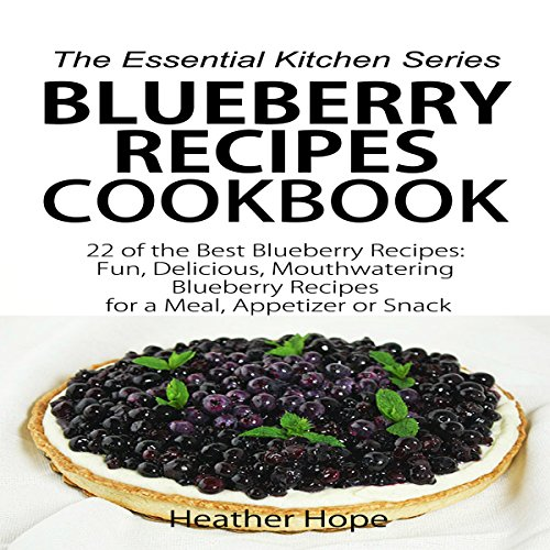 Blueberry Recipes: 22 of the Best Blueberry Recipes: Fun, Delicious, Mouthwatering Blueberries Recipes for a Meal, Appetizer, or Snack: The Essential Kitchen Series, Book 60 by Heather Hope