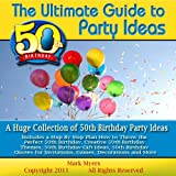 The Ultimate Guide to 50th Birthday Party Ideas: A Huge Collection of 50th Birthday Party Ideas Includes a Step By Step Plan How to Throw the Perfect 50th ... Invitations, Games, Decorations and More ~ Mark Myers