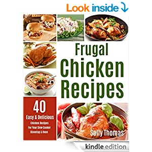 Frugal Chicken Recipes: 40 Easy & Delicious Chicken Recipes For Your Slow Cooker, Stovetop & Oven