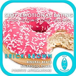 Stop Emotional Eating: Stop Feeding Your Feelings: Self-Hypnosis & Meditation | [Erick Brown]