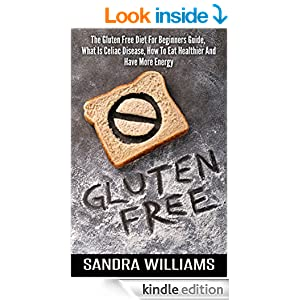 Gluten Free: The Gluten Free Diet For Beginners Guide, What Is Celiac Disease, How To Eat Healthier And Have More Energy (Grain & Dairy Free Cookbook, ... & Cooking, Paleo Vegan Recipes Book 1)