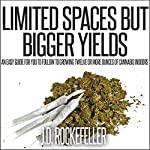 Limited Spaces but Bigger Yields: An Easy Guide for You to Follow to Growing Twelve or More Ounces of Cannabis Indoors | J.D. Rockefeller