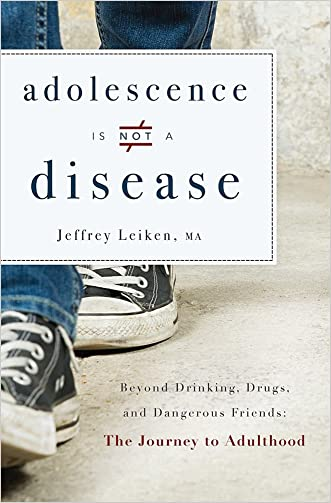 Adolescence Is Not A Disease: Beyond Drinking, Drugs, and Dangerous Friends: The Journey to Adulthood written by Jeffrey Leiken
