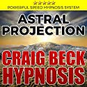 Astral Projection: Hypnosis Induced Astral Travel Techniques Speech by Craig Beck Narrated by Craig Beck