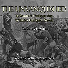 The Unvanquished: A Reader's Guide to the William Faulkner Novel (       UNABRIDGED) by Robert Crayola Narrated by Seth D. Anderson
