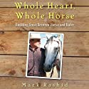 Whole Heart, Whole Horse: Building Trust Between Horse and Rider (       UNABRIDGED) by Mark Rashid Narrated by Mike Chamberlain