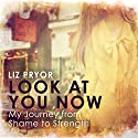 Look at You Now: One Girl's Journey from Shame to Strength Audiobook by Liz Pryor Narrated by Liz Pryor