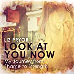 Look at You Now: One Girl's Journey from Shame to Strength | Liz Pryor