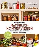 Praxishandbuch natürlich Konservieren: Vorrat aus Gemüse, Obst und Kräutern das ganze Jahr genießen. Alle Methoden & einfache Rezepte