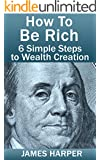 How To Be Rich: Discover How To Be Rich Using Money Rules Of The Rich To Make Money, Gain Passive Income, Be Debt Free, And Financially Free In 6 Simple ... Creativity, Manifestation, Success Secrets)