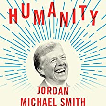 Humanity: How Jimmy Carter Lost an Election and Transformed the Post-Presidency Audiobook by Jordan Michael Smith Narrated by Kevin Stillwell