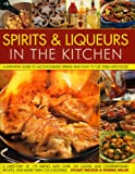 Spirits and Liquers for Every Kitchen: A Definitive Guide to Alcohol-based Drinks and How to Use Them with Food - 300 Spirits Identified and Described ... and Contemporary Recipes and 100 Cocktails