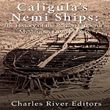 Caligula's Nemi Ships: The History of the Roman Emperor's Mysterious Luxury Boats Audiobook by  Charles River Editors Narrated by Scott Clem