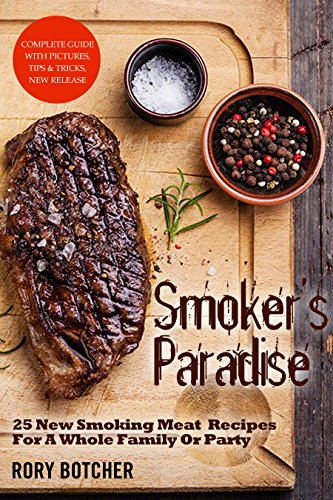 Smoker's Paradise: 25 New Smoking Meat Recipes For A Whole Family Or Party (Rory's Meat Kitchen) by Rory Botcher