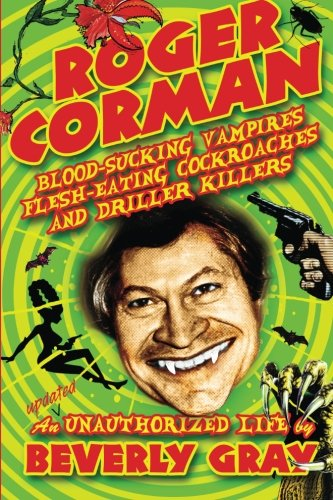 Roger Corman: Blood-Sucking Vampires, Flesh-Eating Cockroaches, and Driller Killers: 3rd edition PDF