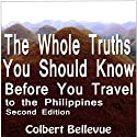 The Whole Truths You Should Know Before You Travel to the Philippines: Second Edition (       UNABRIDGED) by Colbert Bellevue Narrated by Tim Friedlander