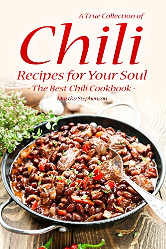 A True Collection of Chili Recipes for Your Soul: The Best Chili Cookbook by Martha Stephenson