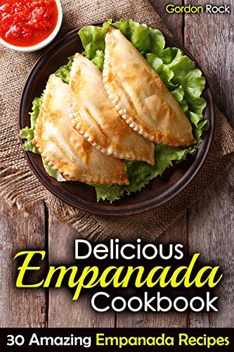 Delicious Empanada Cookbook: 30 Amazing Empanada Recipes by Gordon Rock