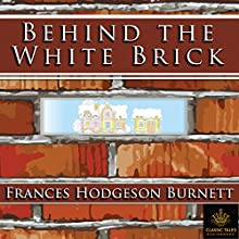 Behind the White Brick [Classic Tales Edition] Audiobook by Frances Hodgeson Burnett Narrated by B. J. Harrison