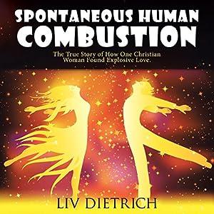 Spontaneous Human Combustion: The True Story of How One Christian Woman Found Explosive Love Hörbuch von Liv Dietrich Gesprochen von: Alexa Colgen