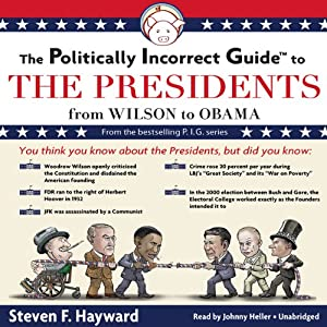 The Politically Incorrect Guide to the Presidents: From Wilson to Obama | [Steven F. Hayward]