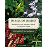 The Resilient Gardener: Food Production and Self-Reliance in Uncertain Times ~ Carol Deppe