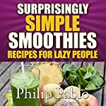 Surprisingly Simple Smoothies: Recipes for Lazy People | Phillip Pablo