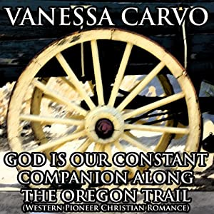 God Is Our Constant Companion Along the Oregon Trail: Western Pioneer Christian Romance | [Vanessa Carvo]