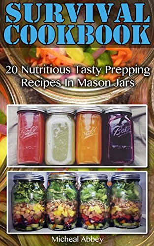 Survival Cookbook: 20 Nutritious Tasty Prepping Recipes In Mason Jars: (Survival Pantry, Canning and Preserving, Prepper's Pantry, Canning, Prepping for Survival, Mason Jar Meals, Mason Jar Recipes) by Micheal Abbey