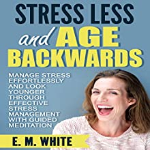 Stress Less and Age Backwards: Manage Stress Effortlessly and Look Younger Through Effective Stress Management with Guided Meditation Speech by E. M. White Narrated by  SereneDream Studios