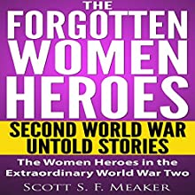 The Forgotten Women Heroes: Second World War Untold Stories: The Women Heroes in the Extraordinary World War Two (       UNABRIDGED) by Scott S. F. Meaker Narrated by Glenn Koster, Jr.