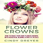 Flower Crowns: How to Make Your Own Flower Crowns with Beautiful Blooms & Pretty Petals Hörbuch von Cindy Dreyer Gesprochen von: Jim D. Johnston