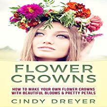 Flower Crowns: How to Make Your Own Flower Crowns with Beautiful Blooms & Pretty Petals Audiobook by Cindy Dreyer Narrated by Jim D. Johnston
