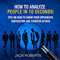 How to Analyze People in 10 Seconds: Tips on How to Know Your Opponents Disposition and Counter Attack Audiobook by Jack Roberts Narrated by Jiles Oneal