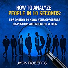 How to Analyze People in 10 Seconds: Tips on How to Know Your Opponents Disposition and Counter Attack (       UNABRIDGED) by Jack Roberts Narrated by Jiles Oneal