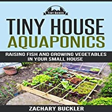 Tiny House Aquaponics: Raising Fish and Growing Vegetables in Your Small House (       UNABRIDGED) by Zachary Buckler Narrated by Tom Lennon