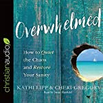 Overwhelmed: How to Quiet the Chaos and Restore Your Sanity | Kathi Lipp,Cheri Gregory