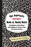 The Asperkids (Secret) Book of Social Rules: The Handbook of Not-so-obvious Social Guidelines for Tweens and Teens With Asperger Syndrome