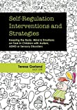 img - for Self-Regulation Interventions and Strategies: Keeping the Body, Mind & Emotions on Task in Children with Autism, ADHD or Sensory Disorders book / textbook / text book