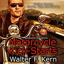 Motorcycle Kick-Starts: Getting Started, Stories, Tips, and How-Tos | Livre audio Auteur(s) : Walter F. Kern Narrateur(s) : Kim Holmes